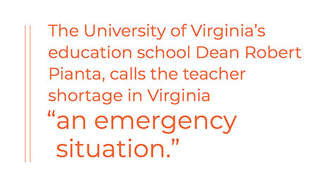 "The University of Virginia's education school Dean Robert Pianta, calls the teacher shortage in Virginia ""an emergency situation."""